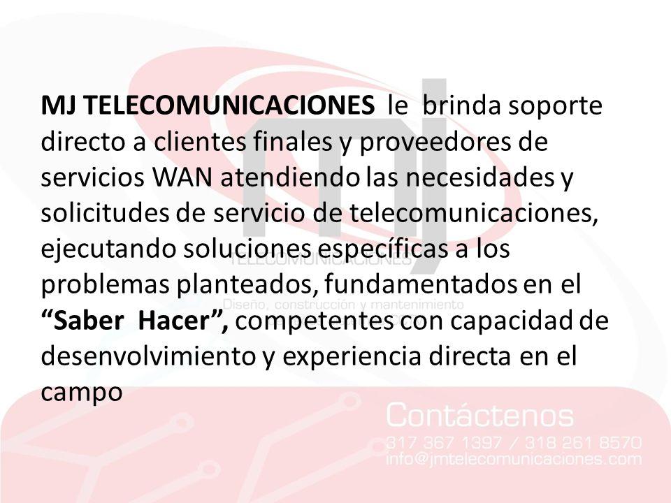 MJ TELECOMUNICACIONES le brinda soporte directo a clientes finales y proveedores de servicios WAN atendiendo las necesidades y solicitudes de servicio de telecomunicaciones, ejecutando soluciones específicas a los problemas planteados, fundamentados en el Saber Hacer , competentes con capacidad de desenvolvimiento y experiencia directa en el campo