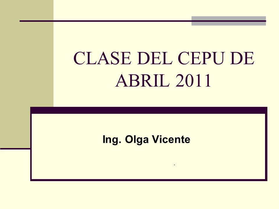 CLASE DEL CEPU DE ABRIL 2011 Ing. Olga Vicente .