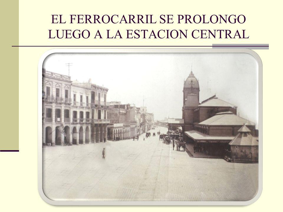 EL FERROCARRIL SE PROLONGO LUEGO A LA ESTACION CENTRAL