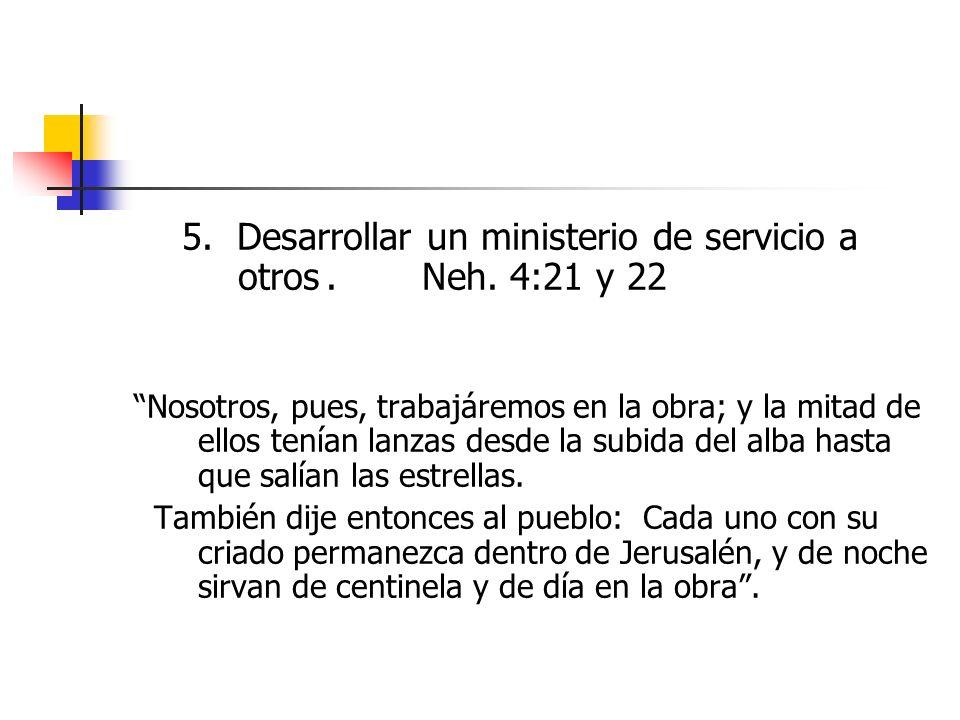 5. Desarrollar un ministerio de servicio a otros . Neh. 4:21 y 22