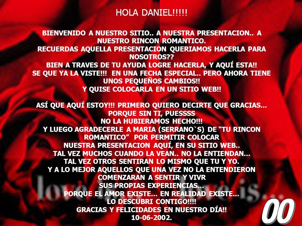 HOLA DANIEL!!!!! BIENVENIDO A NUESTRO SITIO.. A NUESTRA PRESENTACION.. A NUESTRO RINCON ROMANTICO.