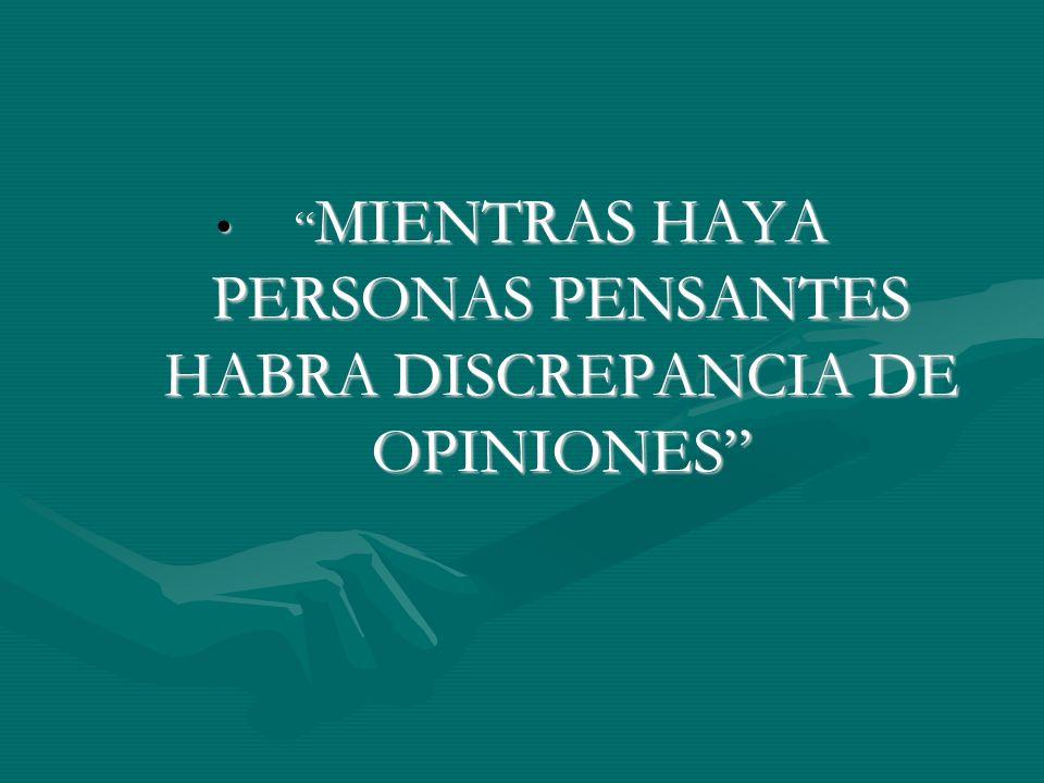 MIENTRAS HAYA PERSONAS PENSANTES HABRA DISCREPANCIA DE OPINIONES