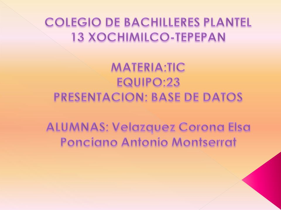 COLEGIO DE BACHILLERES PLANTEL 13 XOCHIMILCO-TEPEPAN MATERIA:TIC EQUIPO:23 PRESENTACION: BASE DE DATOS ALUMNAS: Velazquez Corona Elsa Ponciano Antonio Montserrat