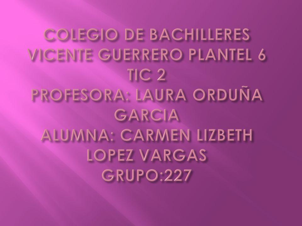 COLEGIO DE BACHILLERES VICENTE GUERRERO PLANTEL 6 TIC 2 PROFESORA: LAURA ORDUÑA GARCIA ALUMNA: CARMEN LIZBETH LOPEZ VARGAS GRUPO:227