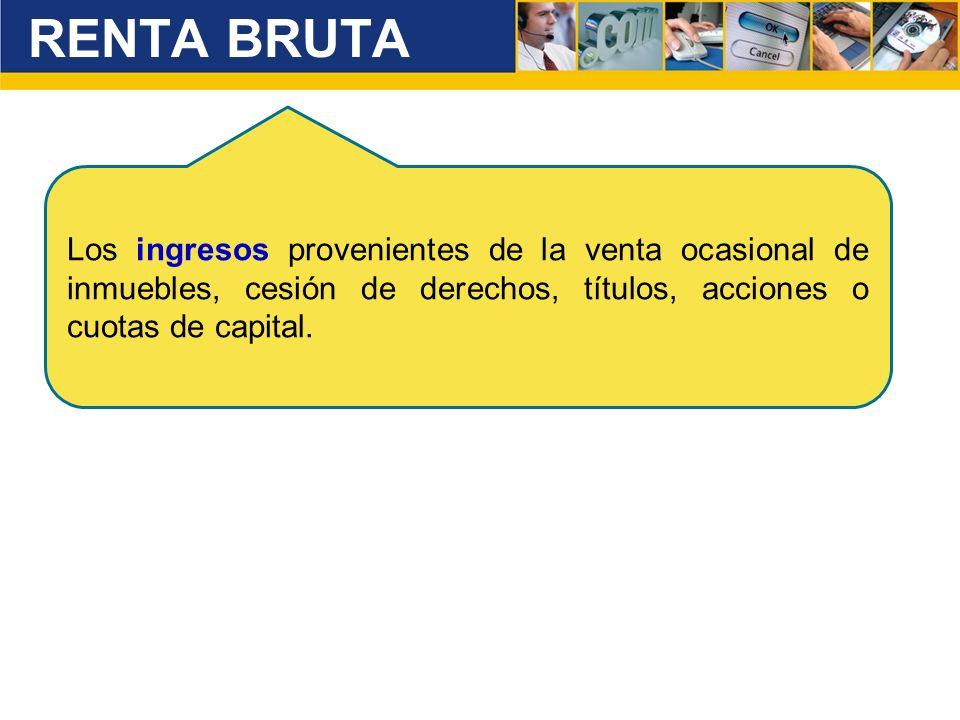 RENTA BRUTA Los ingresos provenientes de la venta ocasional de inmuebles, cesión de derechos, títulos, acciones o cuotas de capital.