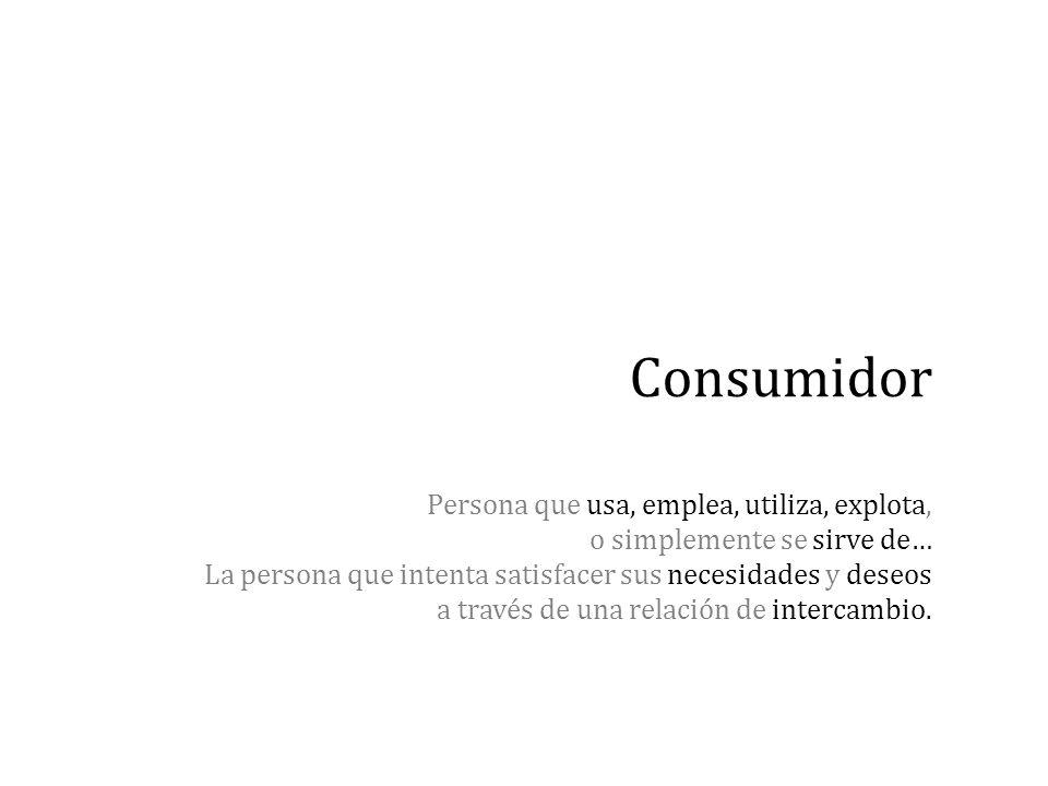 Consumidor Persona que usa, emplea, utiliza, explota, o simplemente se sirve de… La persona que intenta satisfacer sus necesidades y deseos a través de una relación de intercambio.