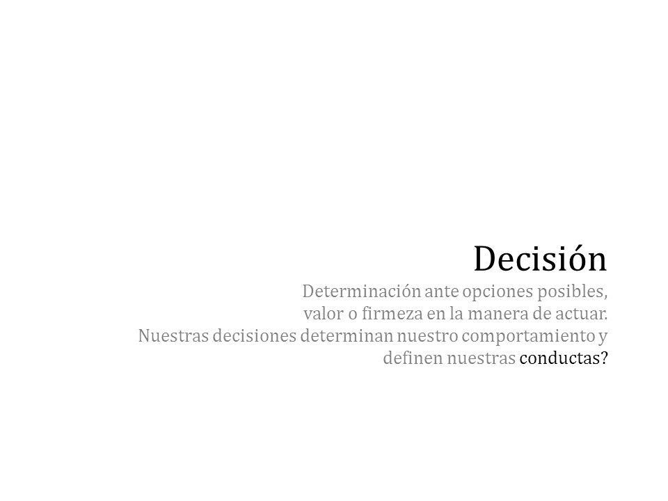 Decisión Determinación ante opciones posibles, valor o firmeza en la manera de actuar.