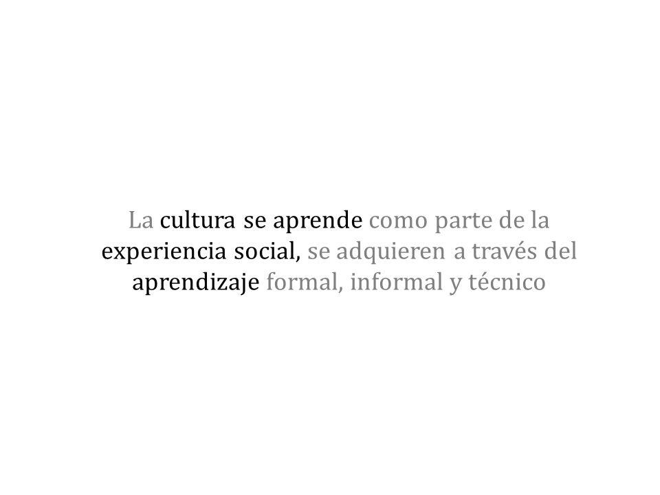 La cultura se aprende como parte de la experiencia social, se adquieren a través del aprendizaje formal, informal y técnico