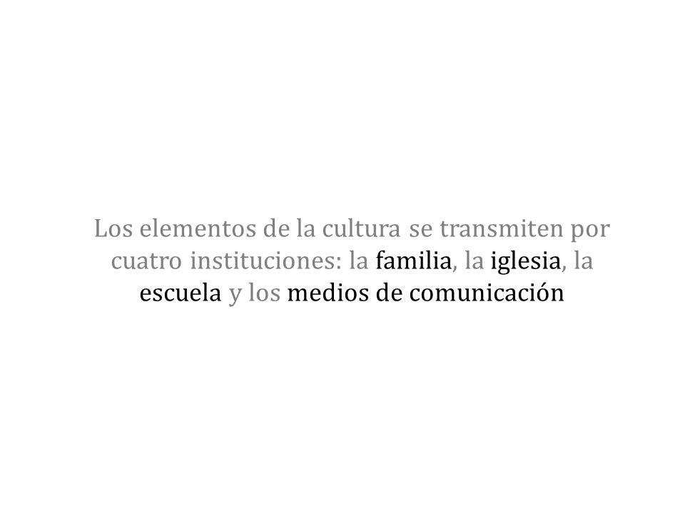 Los elementos de la cultura se transmiten por cuatro instituciones: la familia, la iglesia, la escuela y los medios de comunicación
