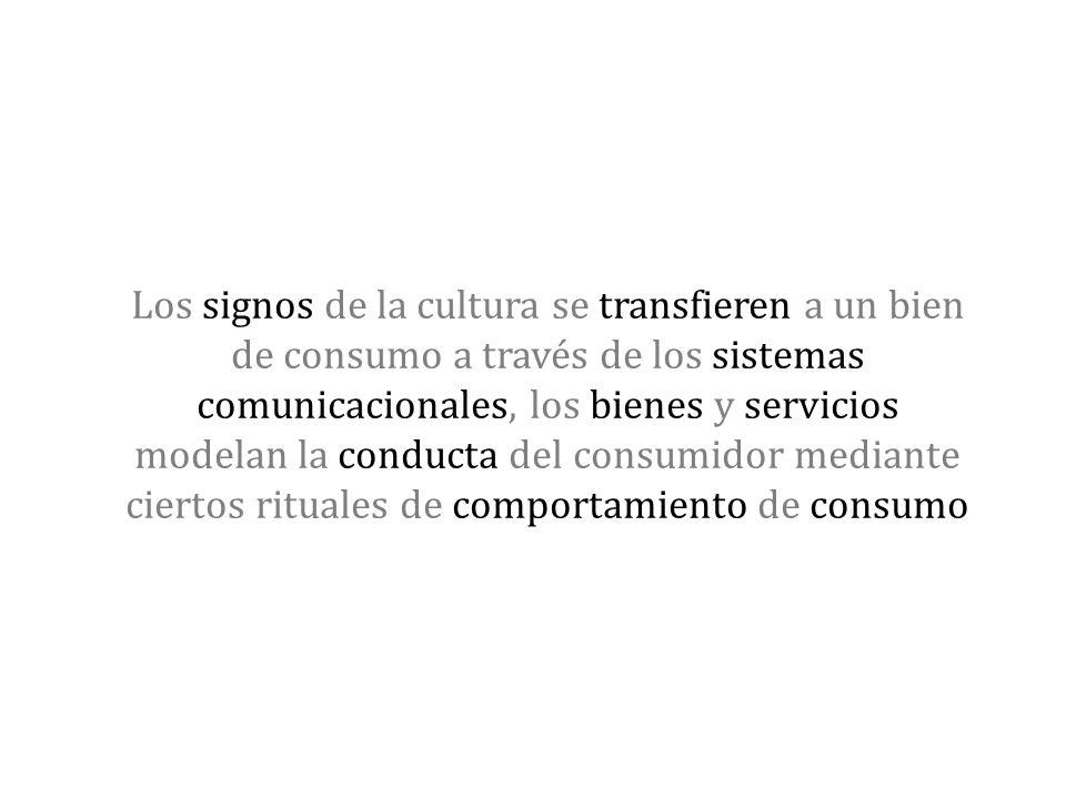 Los signos de la cultura se transfieren a un bien de consumo a través de los sistemas comunicacionales, los bienes y servicios modelan la conducta del consumidor mediante ciertos rituales de comportamiento de consumo
