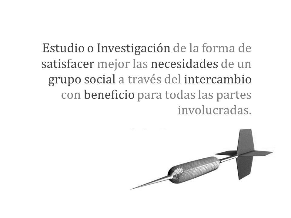 Estudio o Investigación de la forma de satisfacer mejor las necesidades de un grupo social a través del intercambio con beneficio para todas las partes involucradas.