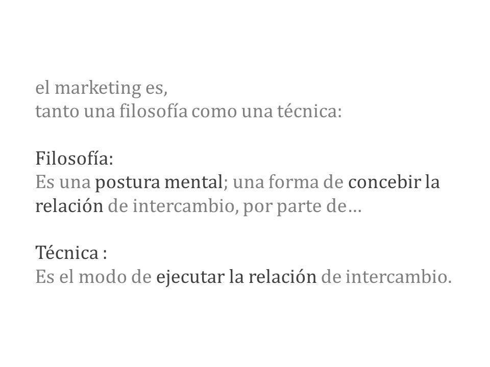 el marketing es, tanto una filosofía como una técnica: Filosofía: Es una postura mental; una forma de concebir la relación de intercambio, por parte de… Técnica : Es el modo de ejecutar la relación de intercambio.