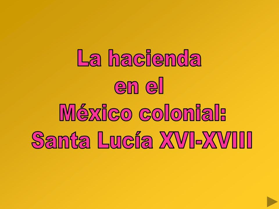 La hacienda en el México colonial: Santa Lucía XVI-XVIII
