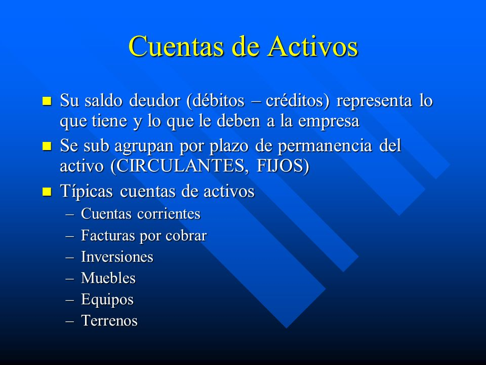 Cuentas de Activos Su saldo deudor (débitos – créditos) representa lo que tiene y lo que le deben a la empresa.