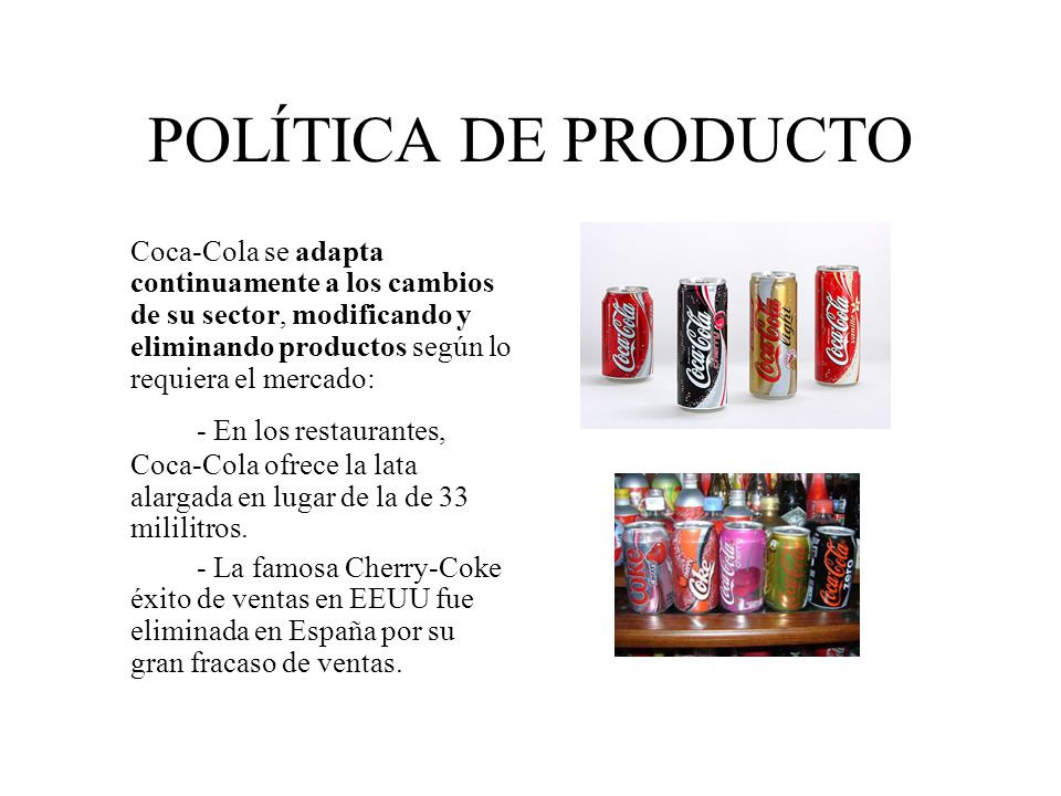 POLÍTICA DE PRODUCTO Coca-Cola se adapta continuamente a los cambios de su sector, modificando y eliminando productos según lo requiera el mercado:
