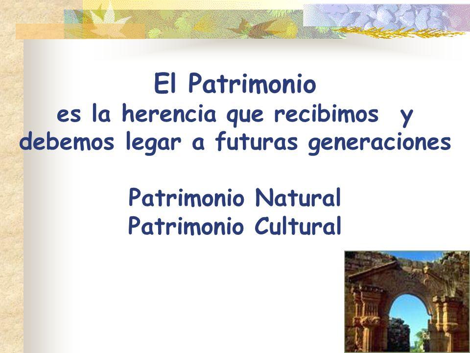 El Patrimonio es la herencia que recibimos y debemos legar a futuras generaciones Patrimonio Natural Patrimonio Cultural