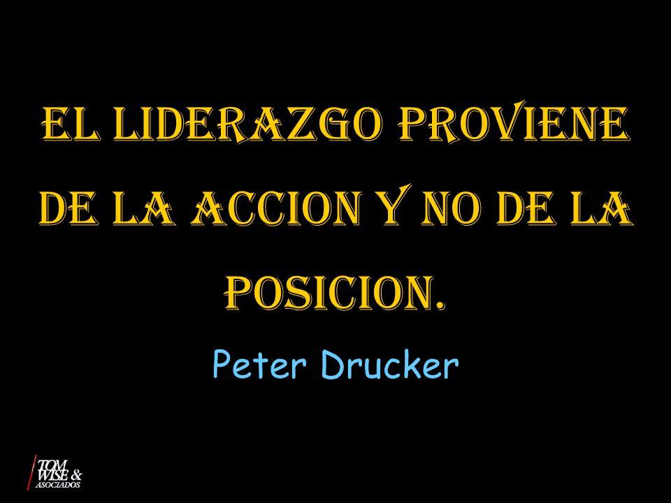 EL LIDERAZGO PROVIENE DE LA ACCION Y NO DE LA POSICION. Peter Drucker