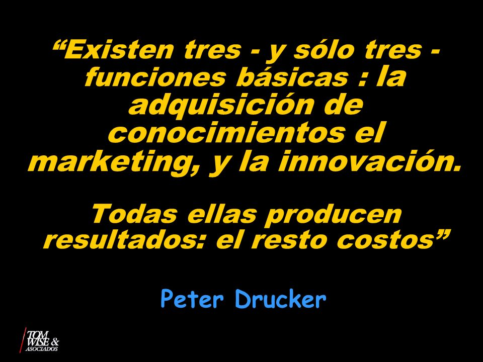 Existen tres - y sólo tres - funciones básicas : la adquisición de conocimientos el marketing, y la innovación. Todas ellas producen resultados: el resto costos Peter Drucker