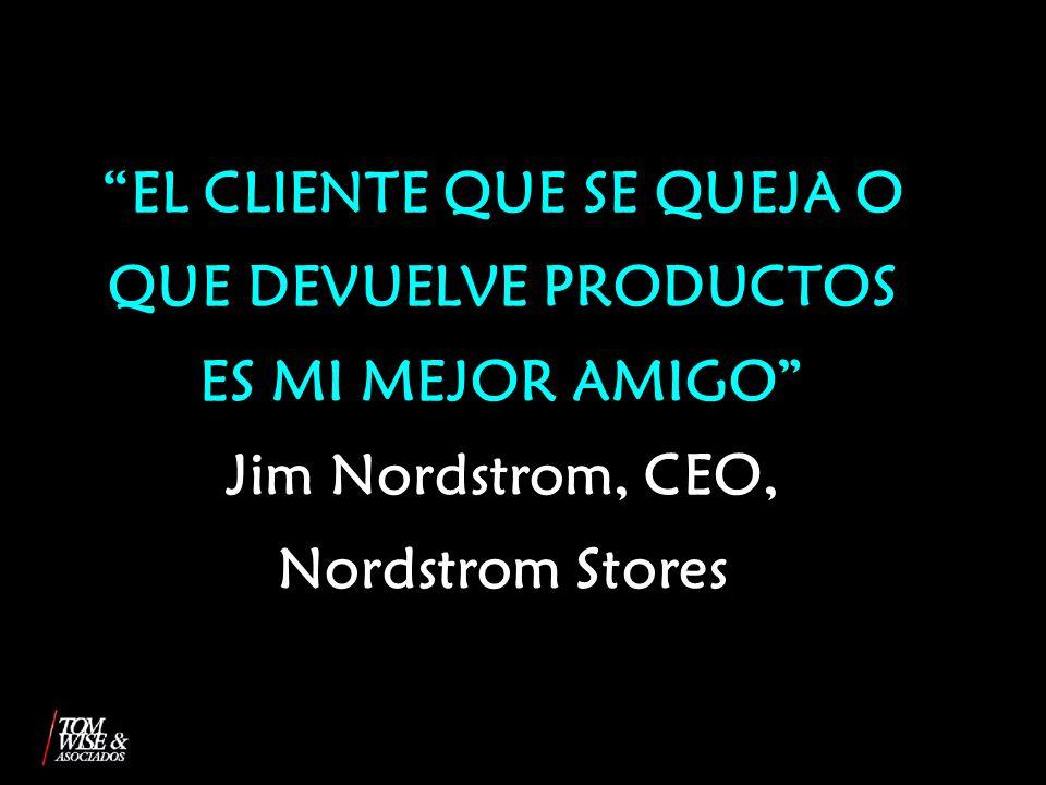 EL CLIENTE QUE SE QUEJA O QUE DEVUELVE PRODUCTOS ES MI MEJOR AMIGO Jim Nordstrom, CEO, Nordstrom Stores