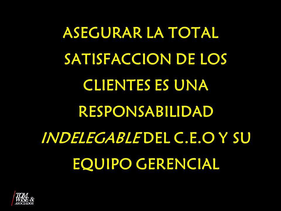ASEGURAR LA TOTAL SATISFACCION DE LOS CLIENTES ES UNA RESPONSABILIDAD INDELEGABLE DEL C.E.O Y SU EQUIPO GERENCIAL