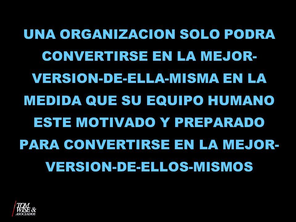 UNA ORGANIZACION SOLO PODRA CONVERTIRSE EN LA MEJOR-VERSION-DE-ELLA-MISMA EN LA MEDIDA QUE SU EQUIPO HUMANO ESTE MOTIVADO Y PREPARADO PARA CONVERTIRSE EN LA MEJOR-VERSION-DE-ELLOS-MISMOS
