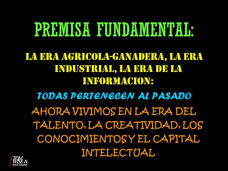 PREMISA FUNDAMENTAL: LA ERA AGRICOLA-GANADERA, LA ERA INDUSTRIAL, LA ERA DE LA INFORMACION: TODAS PERTENECEN AL PASADO.