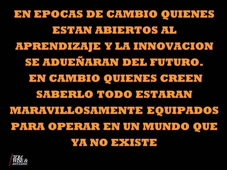 EN EPOCAS DE CAMBIO QUIENES ESTAN ABIERTOS AL APRENDIZAJE Y LA INNOVACION SE ADUEÑARAN DEL FUTURO.