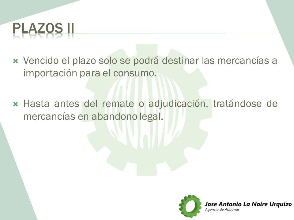 Plazos II Vencido el plazo solo se podrá destinar las mercancías a importación para el consumo.