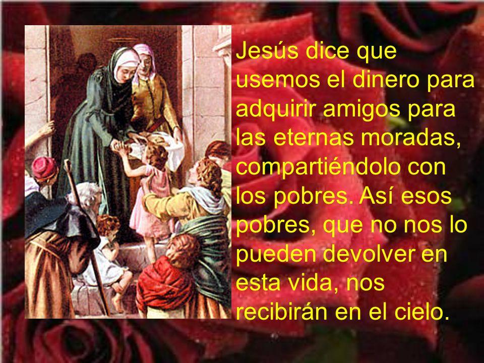 Jesús dice que usemos el dinero para adquirir amigos para las eternas moradas, compartiéndolo con los pobres.