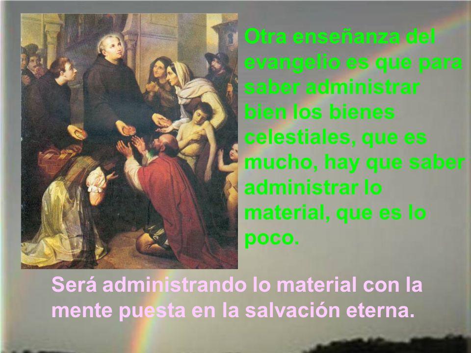Otra enseñanza del evangelio es que para saber administrar bien los bienes celestiales, que es mucho, hay que saber administrar lo material, que es lo poco.