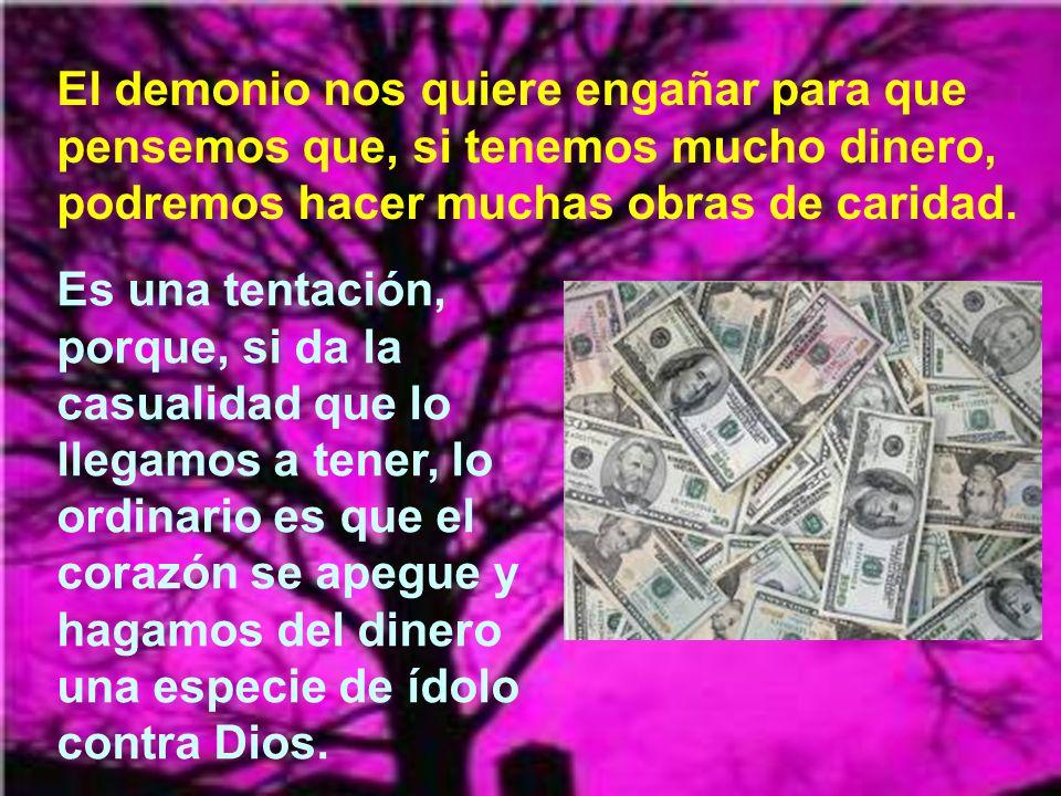 El demonio nos quiere engañar para que pensemos que, si tenemos mucho dinero, podremos hacer muchas obras de caridad.