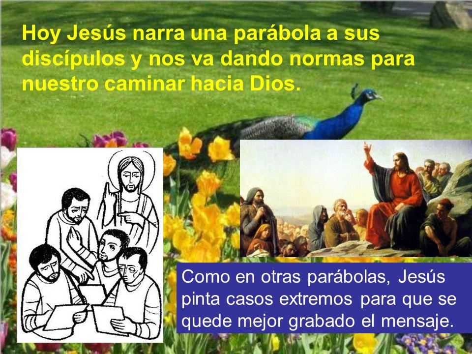 Hoy Jesús narra una parábola a sus discípulos y nos va dando normas para nuestro caminar hacia Dios.