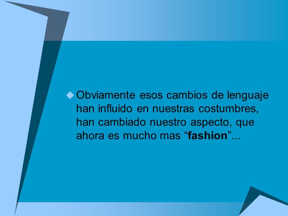 Obviamente esos cambios de lenguaje han influido en nuestras costumbres, han cambiado nuestro aspecto, que ahora es mucho mas fashion ...