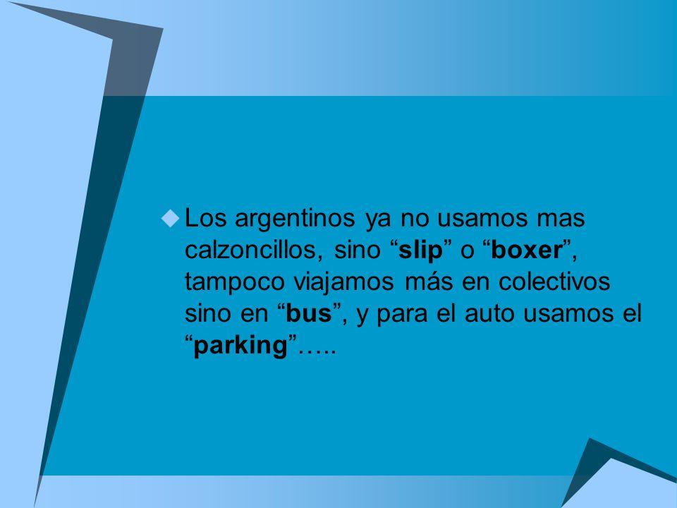 Los argentinos ya no usamos mas calzoncillos, sino slip o boxer , tampoco viajamos más en colectivos sino en bus , y para el auto usamos el parking …..