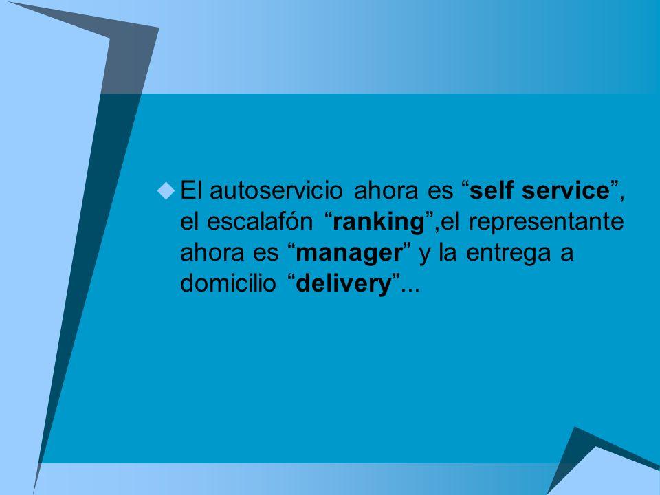 El autoservicio ahora es self service , el escalafón ranking ,el representante ahora es manager y la entrega a domicilio delivery ...