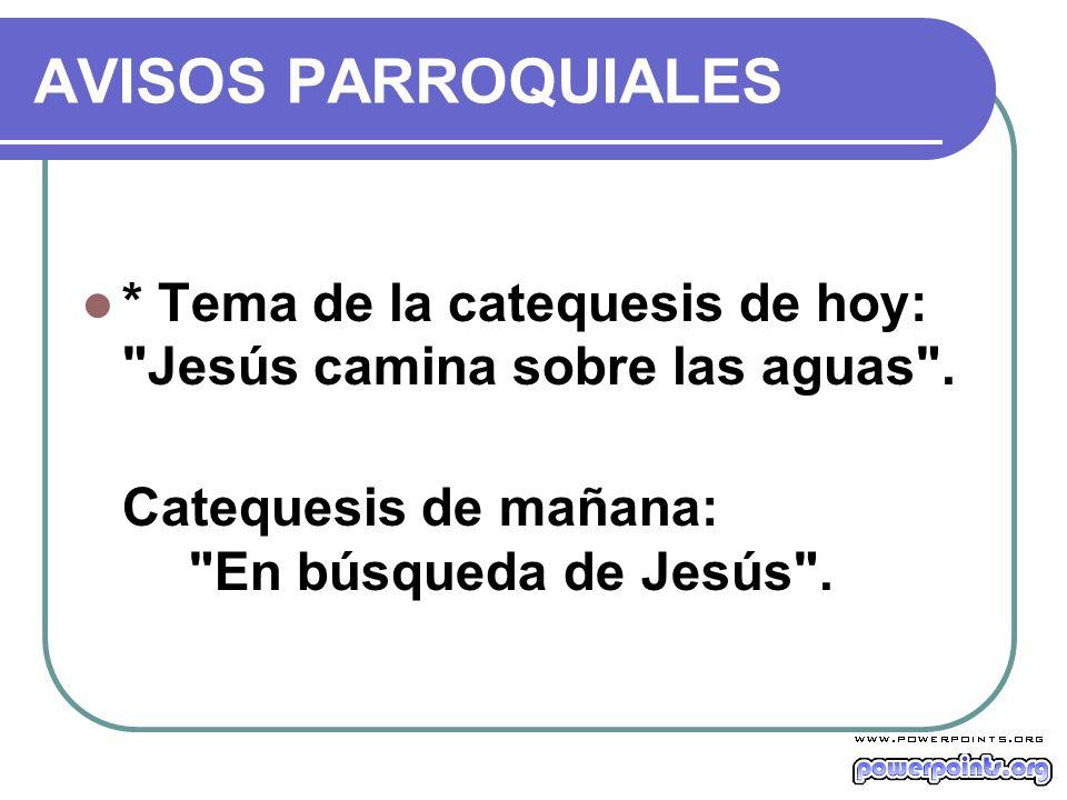 AVISOS PARROQUIALES * Tema de la catequesis de hoy: Jesús camina sobre las aguas .