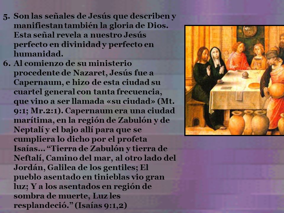 Son las señales de Jesús que describen y manifiestan también la gloria de Dios. Esta señal revela a nuestro Jesús perfecto en divinidad y perfecto en humanidad.