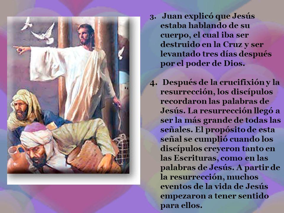 Juan explicó que Jesús estaba hablando de su cuerpo, el cual iba ser destruido en la Cruz y ser levantado tres días después por el poder de Dios.