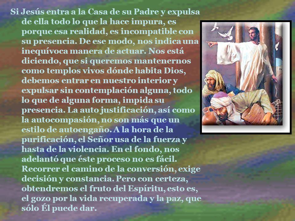 Si Jesús entra a la Casa de su Padre y expulsa de ella todo lo que la hace impura, es porque esa realidad, es incompatible con su presencia.