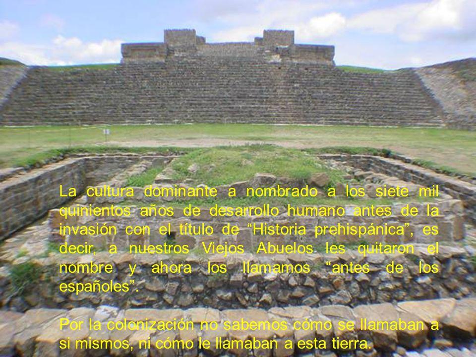 La cultura dominante a nombrado a los siete mil quinientos años de desarrollo humano antes de la invasión con el título de Historia prehispánica , es decir, a nuestros Viejos Abuelos les quitaron el nombre y ahora los llamamos antes de los españoles .