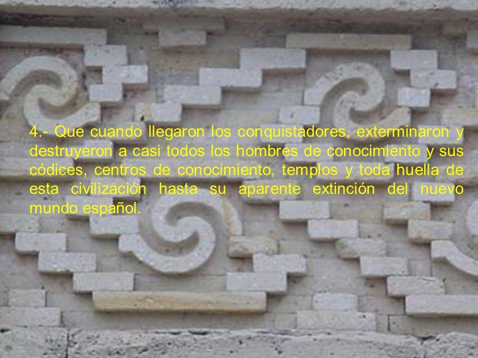 4.- Que cuando llegaron los conquistadores, exterminaron y destruyeron a casi todos los hombres de conocimiento y sus códices, centros de conocimiento, templos y toda huella de esta civilización hasta su aparente extinción del nuevo mundo español.