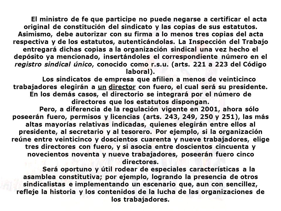 El ministro de fe que participe no puede negarse a certificar el acta original de constitución del sindicato y las copias de sus estatutos. Asimismo, debe autorizar con su firma a lo menos tres copias del acta respectiva y de los estatutos, autenticándolas. La Inspección del Trabajo entregará dichas copias a la organización sindical una vez hecho el depósito ya mencionado, insertándoles el correspondiente número en el registro sindical único, conocido como r.s.u. (arts. 221 a 223 del Código laboral).