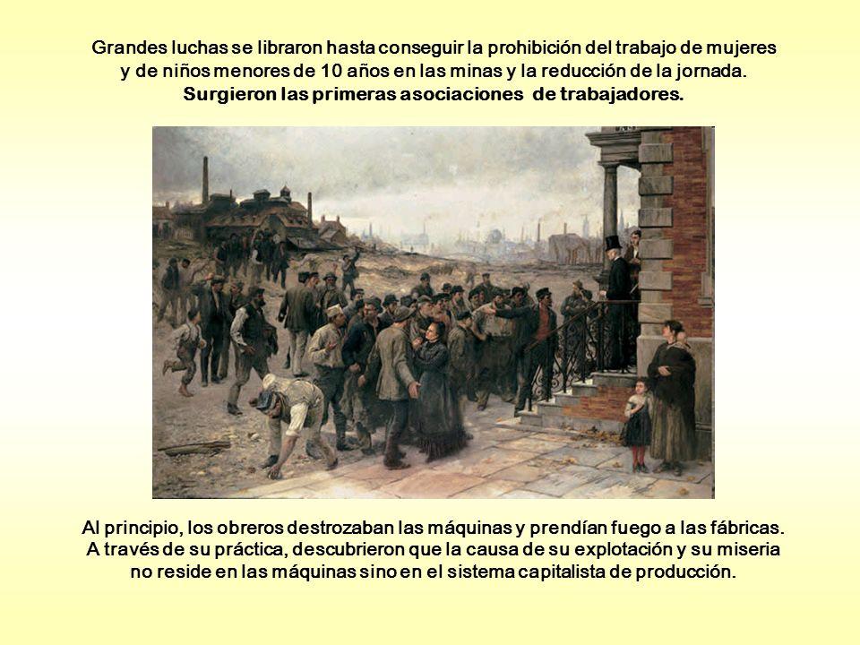 Grandes luchas se libraron hasta conseguir la prohibición del trabajo de mujeres y de niños menores de 10 años en las minas y la reducción de la jornada. Surgieron las primeras asociaciones de trabajadores.