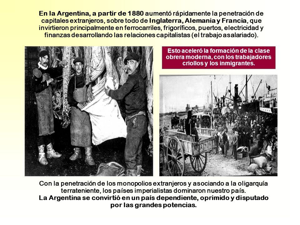 En la Argentina, a partir de 1880 aumentó rápidamente la penetración de capitales extranjeros, sobre todo de Inglaterra, Alemania y Francia, que invirtieron principalmente en ferrocarriles, frigoríficos, puertos, electricidad y finanzas desarrollando las relaciones capitalistas (el trabajo asalariado).