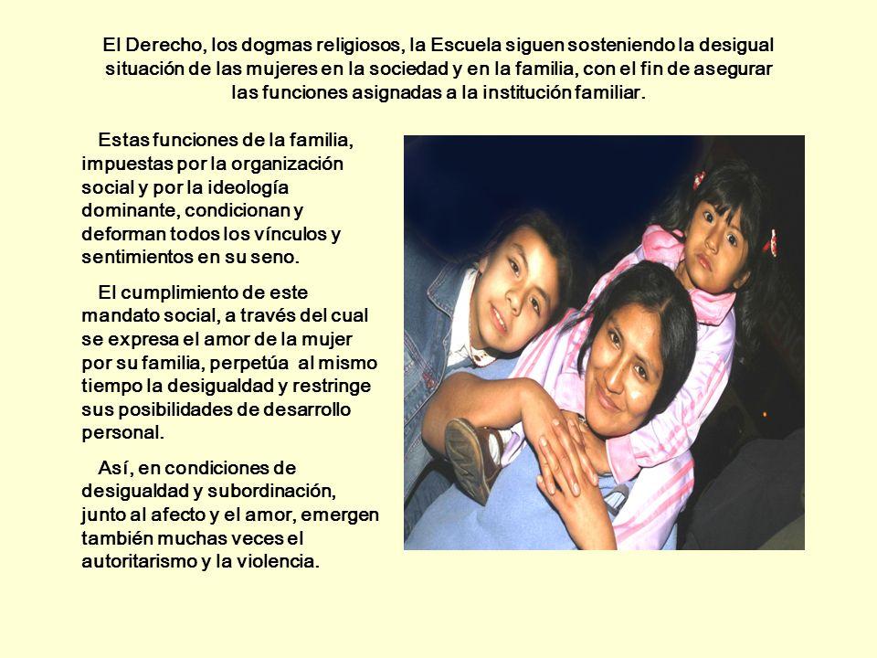 El Derecho, los dogmas religiosos, la Escuela siguen sosteniendo la desigual situación de las mujeres en la sociedad y en la familia, con el fin de asegurar las funciones asignadas a la institución familiar.