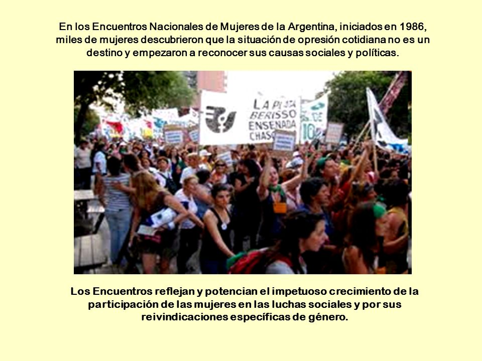 En los Encuentros Nacionales de Mujeres de la Argentina, iniciados en 1986, miles de mujeres descubrieron que la situación de opresión cotidiana no es un destino y empezaron a reconocer sus causas sociales y políticas.