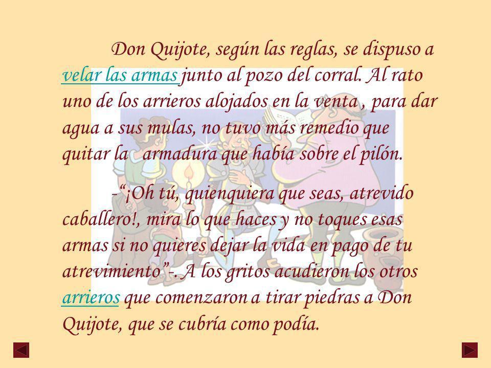 Don Quijote, según las reglas, se dispuso a velar las armas junto al pozo del corral. Al rato uno de los arrieros alojados en la venta , para dar agua a sus mulas, no tuvo más remedio que quitar la armadura que había sobre el pilón.