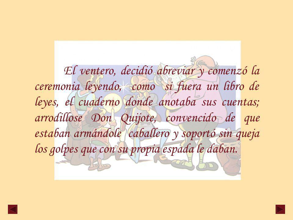 El ventero, decidió abreviar y comenzó la ceremonia leyendo, como si fuera un libro de leyes, el cuaderno donde anotaba sus cuentas; arrodillose Don Quijote, convencido de que estaban armándole caballero y soportó sin queja los golpes que con su propia espada le daban.