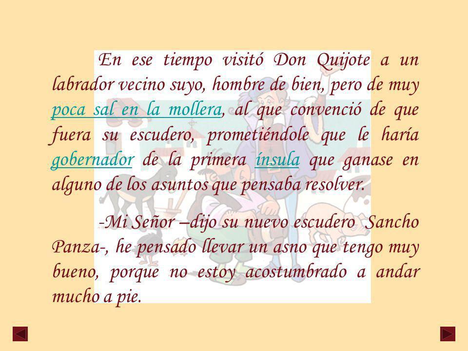 En ese tiempo visitó Don Quijote a un labrador vecino suyo, hombre de bien, pero de muy poca sal en la mollera, al que convenció de que fuera su escudero, prometiéndole que le haría gobernador de la primera ínsula que ganase en alguno de los asuntos que pensaba resolver.