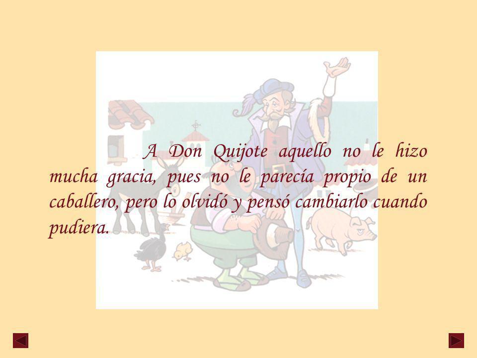 A Don Quijote aquello no le hizo mucha gracia, pues no le parecía propio de un caballero, pero lo olvidó y pensó cambiarlo cuando pudiera.